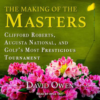 The Making of the Masters: Clifford Roberts, Augusta National, and Golfs Most Prestigious Tournament Audiobook, by David Owen