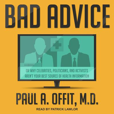 Bad Advice: Or Why Celebrities, Politicians, and Activists Arent Your Best Source of Health Information Audiobook, by Paul A.  Offit