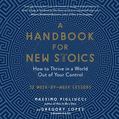 A Handbook for New Stoics: How to Thrive in a World out of Your Control; 52 Week-by-Week Lessons Audiobook, by Gregory Lopez, Massimo Pigliucci