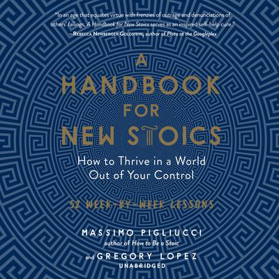 A Handbook for New Stoics: How to Thrive in a World out of Your Control; 52 Week-by-Week Lessons Audiobook, by Massimo Pigliucci