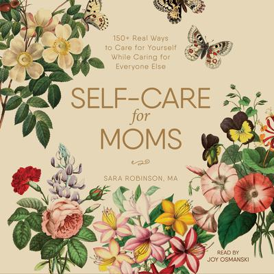 Self-Care for Moms: 150+ Real Ways to Care for Yourself While Caring for Everyone Else Audiobook, by Sara Robinson