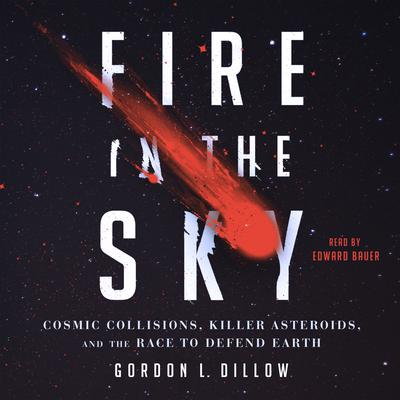 Fire in the Sky: Cosmic Collisions, Killer Asteroids, and the Race to Defend Earth Audiobook, by Gordon Dillow