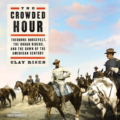 The Crowded Hour: Theodore Roosevelt, The Rough Riders, and the Dawn of the American Century Audiobook, by