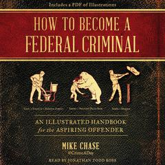 How to Become a Federal Criminal: An Illustrated Handbook for the Aspiring Offender Audiobook, by Mike Chase
