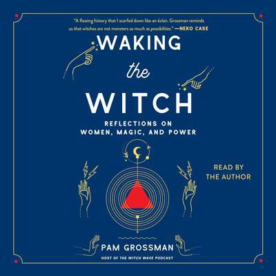 Waking the Witch: Reflections on Women, Magic, and Power Audiobook, by Pam Grossman