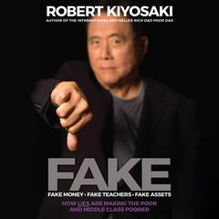 Fake: Fake Money, Fake Teachers, Fake Assets: How Lies Are Making the Poor and Middle Class Poorer Audiobook, by Robert T. Kiyosaki