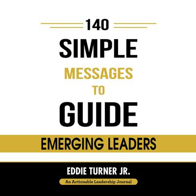140 Simple Messages To Guide Emerging Leaders: 140 Actionable Leadership Messages for Emerging Leaders and Leaders in Transition Audiobook, by Eddie Turner