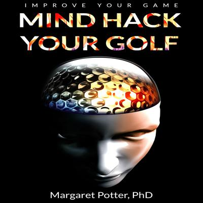 Mind Hack Your Golf:  Improve Your Game Audiobook, by Margaret Potter