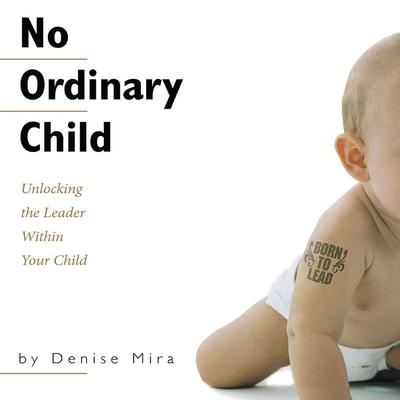 No Ordinary Child: Unlocking the Leader Within Your Child Audiobook, by Denise Mira