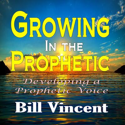 Growing in the Prophetic: Developing a Prophetic Voice Audiobook, by Bill Vincent