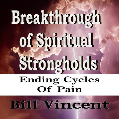Breakthrough of Spiritual Strongholds: Ending Cycles of Pain Audiobook, by Bill Vincent