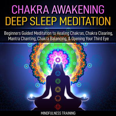 Chakra Awakening Deep Sleep Meditation: Beginners Guided Meditation to Healing Chakras, Chakra Clearing, Mantra Chanting, Chakra Balancing, & Opening Your Third Eye Audiobook, by Mindfulness Training