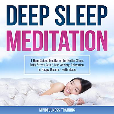 Deep Sleep Meditation: 1 Hour Guided Meditation for Better Sleep, Daily Stress Relief, Less Anxiety, Relaxation, & Happy Dreams - with Music (Self Hypnosis, Breathing Exercises, & Techniques to Relax & Sleep):  1 Hour Guided Meditation for Better Sleep, Stress Relief, & Relaxation (Self Hypnosis, Breathing Exercises, & Techniques to Relax & Sleep) Audiobook, by Mindfulness Training