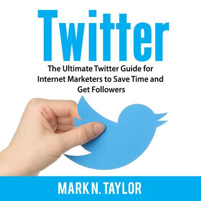 Twitter: The Ultimate Twitter Guide for Internet Marketers to Save Time and Get Followers Audiobook, by Mark N. Taylor
