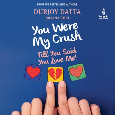 You Were My Crush: Till You Said You Love Me! Audiobook, by Durjoy Datta