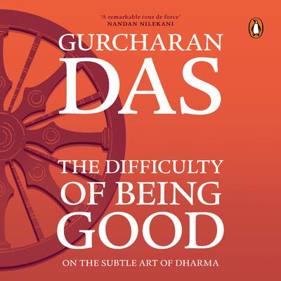 The Difficulty of Being Good:  On the Subtle Art of Dharma Audiobook, by Gurcharan Das