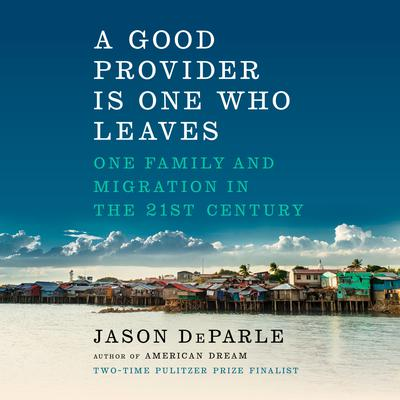 A Good Provider Is One Who Leaves: One Family and Migration in the 21st Century Audiobook, by Jason DeParle