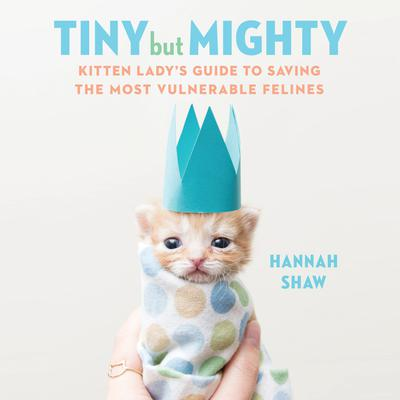 Tiny But Mighty: Kitten Ladys Guide to Saving the Most Vulnerable Felines Audiobook, by Hannah Shaw