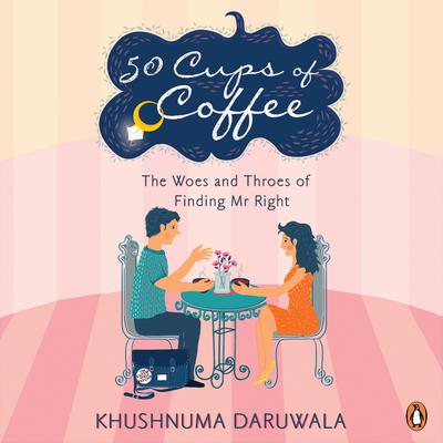50 Cups Of Coffee: The Woes And Throes Of Finding Mr Right Audiobook, by Khushnuma Daruwala