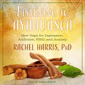 Listening to Ayahuasca: New Hope for Depression, Addiction, PTSD, and Anxiety Audiobook, by Rachel Harris