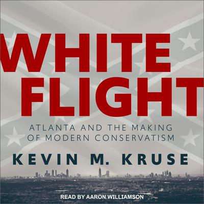 White Flight: Atlanta and the Making of Modern Conservatism Audiobook, by Kevin M. Kruse