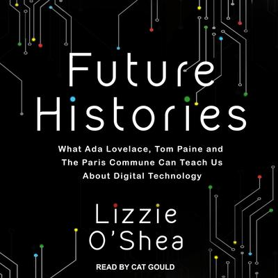 Future Histories: What Ada Lovelace, Tom Paine, and the Paris Commune Can Teach Us About Digital Technology Audiobook, by Lizzie O'Shea