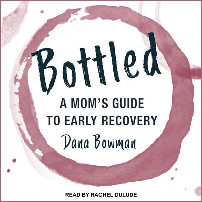 Bottled: A Moms Guide to Early Recovery Audiobook, by Dana Bowman
