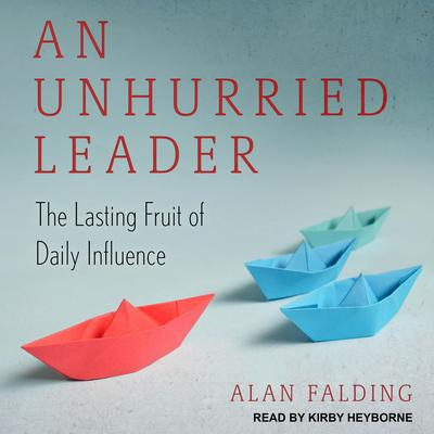 An Unhurried Leader: The Lasting Fruit of Daily Influence Audiobook, by Alan Falding