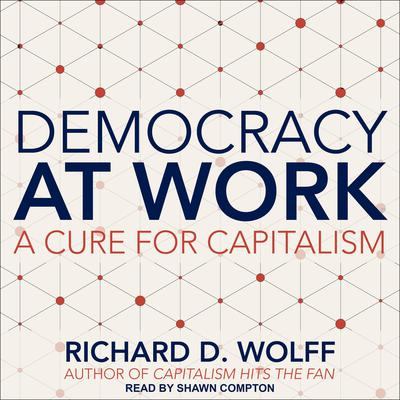 Democracy at Work: A Cure for Capitalism Audiobook, by Richard D. Wolff