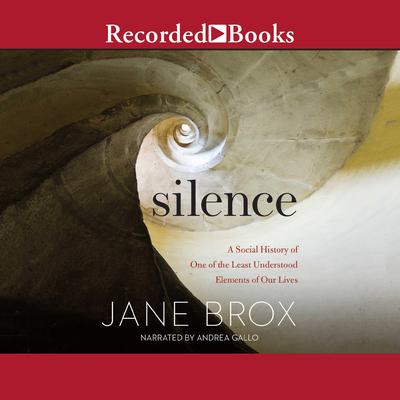 Silence: A Social History of One of the Least Understood Elements of Our Lives Audiobook, by Jane Brox
