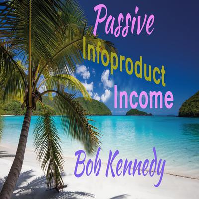 Passive Infoproduct Income Audiobook, by Bob Kennedy