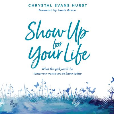 Show Up For Your Life: What the Girl Youll Be Tomorrow Wants You to Know Today Audiobook, by Chrystal Evans Hurst