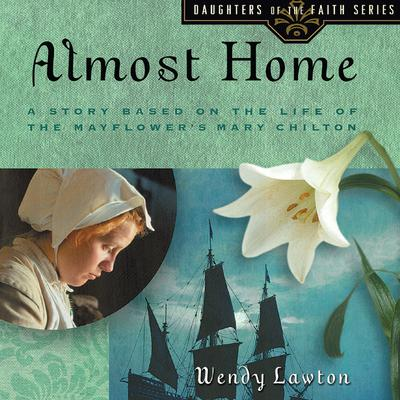 Almost Home: A Story Based on the Life of the Mayflowers Mary Chilton Audiobook, by Wendy Lawton