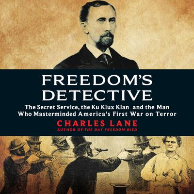 Freedoms Detective: The Secret Service, the Ku Klux Klan, and the Man Who Masterminded America's First War on Terror Audiobook, by Charles Lane