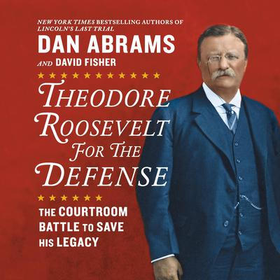 Theodore Roosevelt for the Defense: The Courtroom Battle to Save His Legacy Audiobook, by
