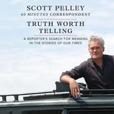 Truth Worth Telling Audiobook, by Scott Pelley