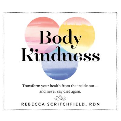 Body Kindness: Transform Your Health from the Inside Out' and Never Say Diet Again Audiobook, by Rebecca Scritchfield