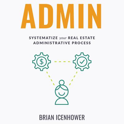 ADMIN: Systematize Your Real Estate Administrative Process Audiobook, by Brian Icenhower