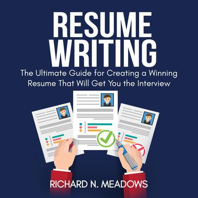 Resume Writing: The Ultimate Guide for Creating a Winning Resume That Will Get You the Interview Audiobook, by Richard N. Meadows