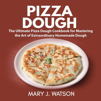 Pizza Dough: The Ultimate Pizza Dough Cookbook for Mastering the Art of Extraordinary Homemade Dough Audiobook, by Mary J. Watson