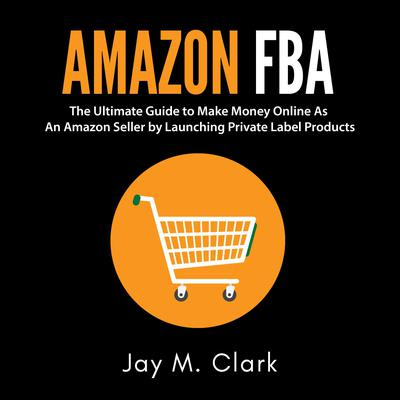 Amazon Fba: The Ultimate Guide to Make Money Online as an Amazon Seller by Launching Private Label Products Audiobook, by Jay M. Clark