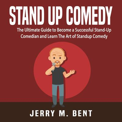 Stand Up Comedy: The Ultimate Guide to Become a Successful Stand-Up Comedian and Learn The Art of Standup Comedy Audiobook, by Jerry M. Bent