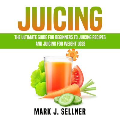 Juicing: The Ultimate Guide for Beginners to Juicing Recipes and Juicing for Weight Loss Audiobook, by Mark J. Sellner