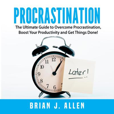 Procrastination: The Ultimate Guide to Overcome Procrastination, Boost Your Productivity and Get Things Done! Audiobook, by Brian J. Allen