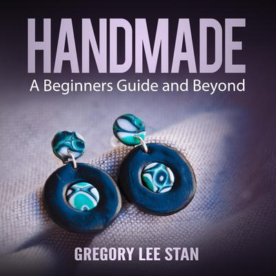 Handmade: A Beginners Guide and Beyond Audiobook, by Gregory Lee Stan