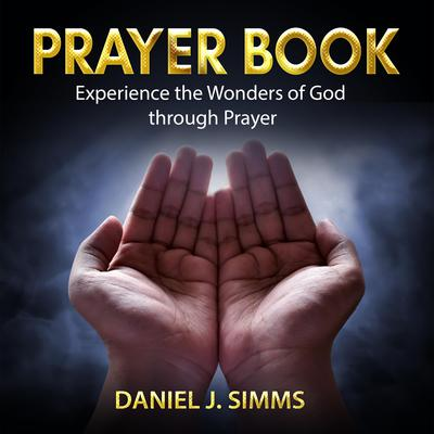 Prayer Book: Experience the Wonders of God through Prayer Audiobook, by Daniel J. Simms
