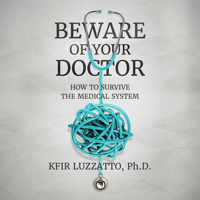 Beware of Your Doctor: How to Survive the Medical System Audiobook, by Kfir Luzzatto