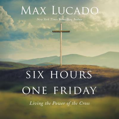 Six Hours One Friday: Living the Power of the Cross Audiobook, by Max Lucado