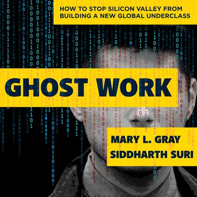 Ghost Work: How to Stop Silicon Valley from Building a New Global Underclass Audiobook, by Mary L. Gray