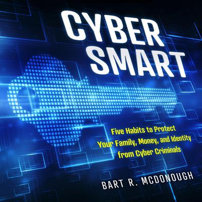 Cyber Smart: Five Habits to Protect Your Family, Money, and Identity from Cyber Criminals Audiobook, by Bart R. McDonough